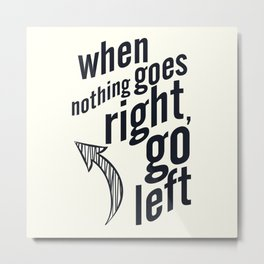 When nothing goes right, go left, inspiration, motivation quote, white version, humor, fun, love Metal Print