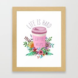 Life Is Hard But Coffee Helps Framed Art Print