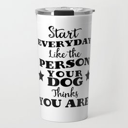 start every day like the person you dog thinks you are Travel Mug