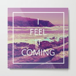 I feel it coming Metal Print