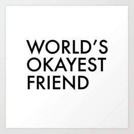 World's okayest friend Art Print
