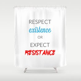Respect Existence or Expect Resistance Shower Curtain