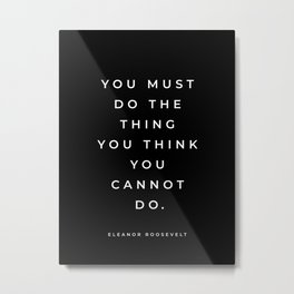 Eleanor Roosevelt Quote, You Must Do The Thing You Think You Cannot Do, Inspirational Quote, Black Metal Print