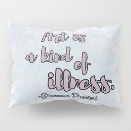 ART IS A KIND OF ILLNESS Pillow Sham