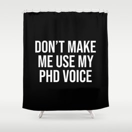 Don't Make Me Use My PHD Voice, Funny Saying Shower Curtain