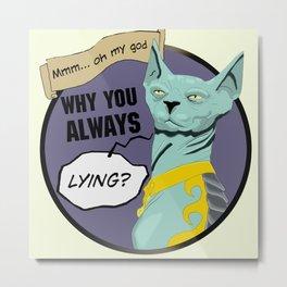 Why you always LYING CAT Metal Print