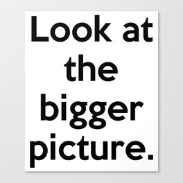 Look at the bigger picture. Canvas Print