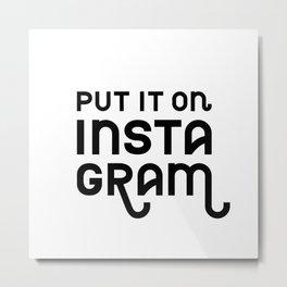 Put it on Instagram Black on White Metal Print