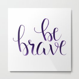 Be Brave Inspirational quote, calligraphy, typography Metal Print