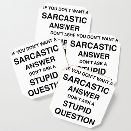 if you don't want a sarcastic answer don't ask a stupid question Coaster