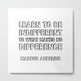 MARCUS AURELIUS Stoic Philosophy Quote - Learn to be indifferent to what makes no difference Metal Print