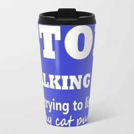 Stop Talking, I'm trying to listen to my cat purr Travel Mug