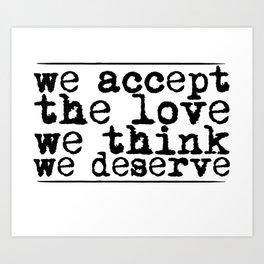 We accept the love we think we deserve. Art Print