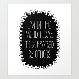 i'm in the mood today to be praised by others Art Print