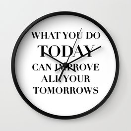 What you do today can improve all your tomorrows Wall Clock