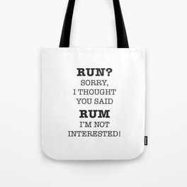 RUN? SORRY, I THOUGH YOU SAID RUM. I'M NOT INTERESTED! Tote Bag