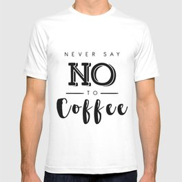 Never say no to coffee T-shirt