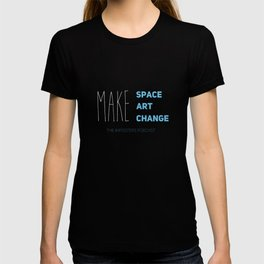 Make Space, Make Art, Make Change T-shirt