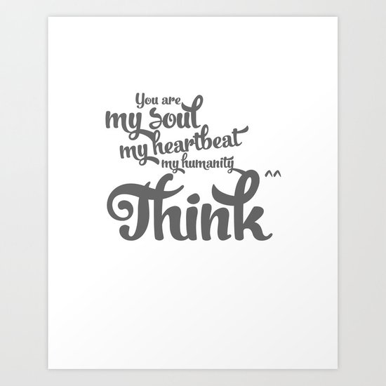 You are my soul, my heartbeat, my humanity... Think^^ Art Print