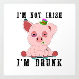 St Patrick's Day I'm Not Irish I'm Drunk Gift Art Print
