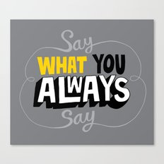 Say What You Always Say Canvas Print