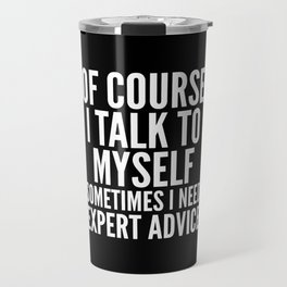 Of Course I Talk To Myself Sometimes I Need Expert Advice (Black & White) Travel Mug