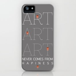 ART NEVER COMES FROM HAPINESS iPhone Case
