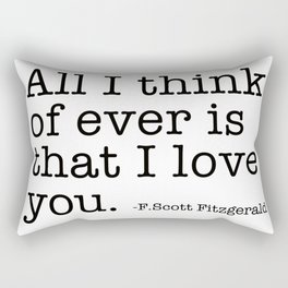 All I think of ever that I love you - Fitzgerald quote Rectangular Pillow