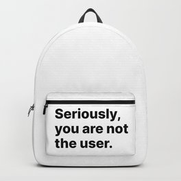 Seriously, you are not the user - UX Design Backpack