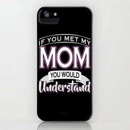 If You Met My Mom You Would Understand iPhone Case