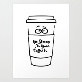 Be Strong As Your Coffee Is! Art Print