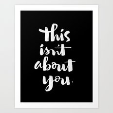 this isn't about you Art Print