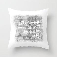 Efface-moi, tous les jours, toutes les nuits Throw Pillow