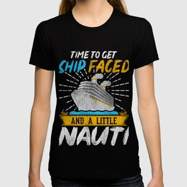 Time To Get Ship Faced And A Little Nauti T-Shirt T-shirt