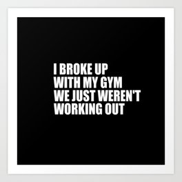 i broke up with the gym funny quote Art Print