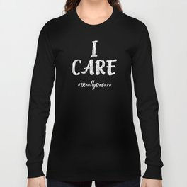 Inspirational I Care Hashtag I Really Do Care Gift Idea Long Sleeve T-shirt