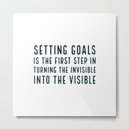 Setting goals is the first step in turning the invisible into the visible - motivational quote Metal Print