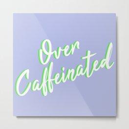 Over Caffeinated Metal Print