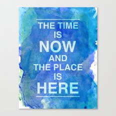 The Time is NOW and the Place is HERE. Canvas Print
