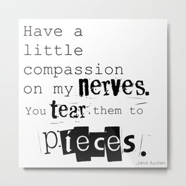 Have a little compassion on my nerves - Jane Austen quote Metal Print
