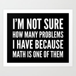 I'M NOT SURE HOW MANY PROBLEMS I HAVE BECAUSE MATH IS ONE OF THEM (Black & White) Art Print