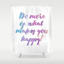 Do more of what makes you happy! Shower Curtain
