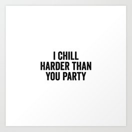 I Chill Harder Than You Party Art Print