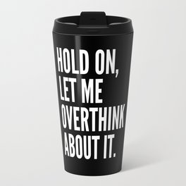 Hold On Let Me Overthink About It (Black & White) Travel Mug