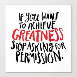 if you want to achieve greatness, stop asking for permission Canvas Print