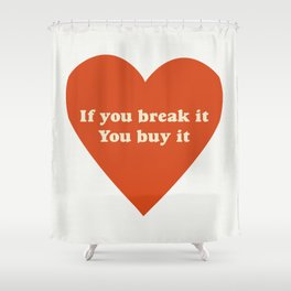 If you break it, you buy it Shower Curtain