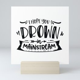 I hope you drown in mainstream - Funny hand drawn quotes illustration. Funny humor. Life sayings. Mini Art Print