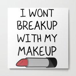 I Won't Break Up With My Makeup Metal Print