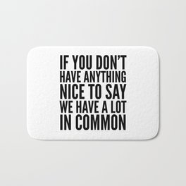If You Don't Have Anything Nice To Say We Have A Lot In Common Bath Mat