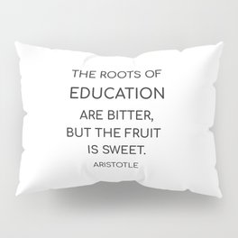 The roots of education are bitter, but the fruit is sweet. - Aristotle Pillow Sham